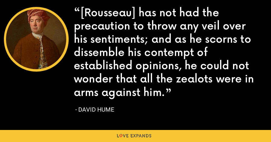 [Rousseau] has not had the precaution to throw any veil over his sentiments; and as he scorns to dissemble his contempt of established opinions, he could not wonder that all the zealots were in arms against him. - David Hume