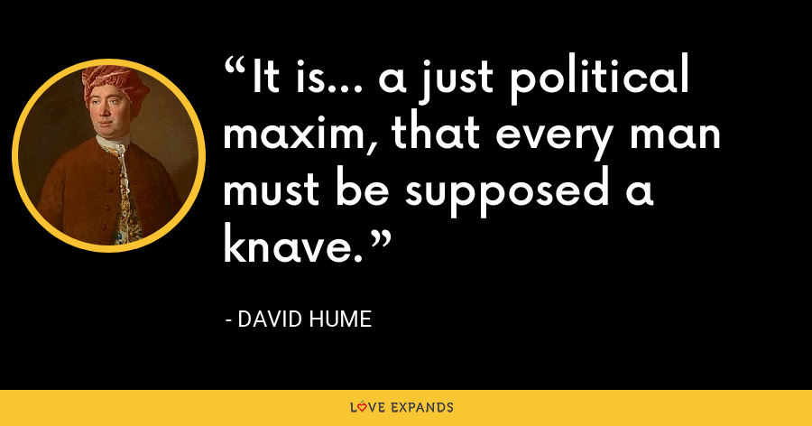 It is... a just political maxim, that every man must be supposed a knave. - David Hume