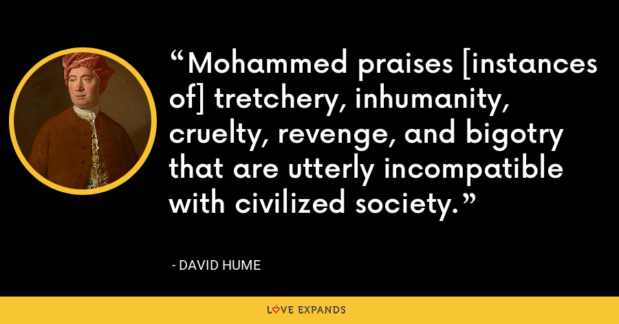 Mohammed praises [instances of] tretchery, inhumanity, cruelty, revenge, and bigotry that are utterly incompatible with civilized society. - David Hume