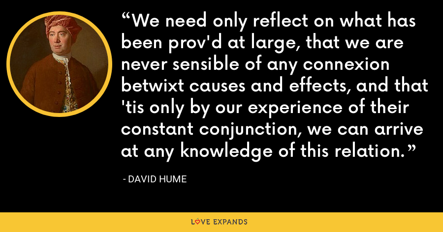 We need only reflect on what has been prov'd at large, that we are never sensible of any connexion betwixt causes and effects, and that 'tis only by our experience of their constant conjunction, we can arrive at any knowledge of this relation. - David Hume
