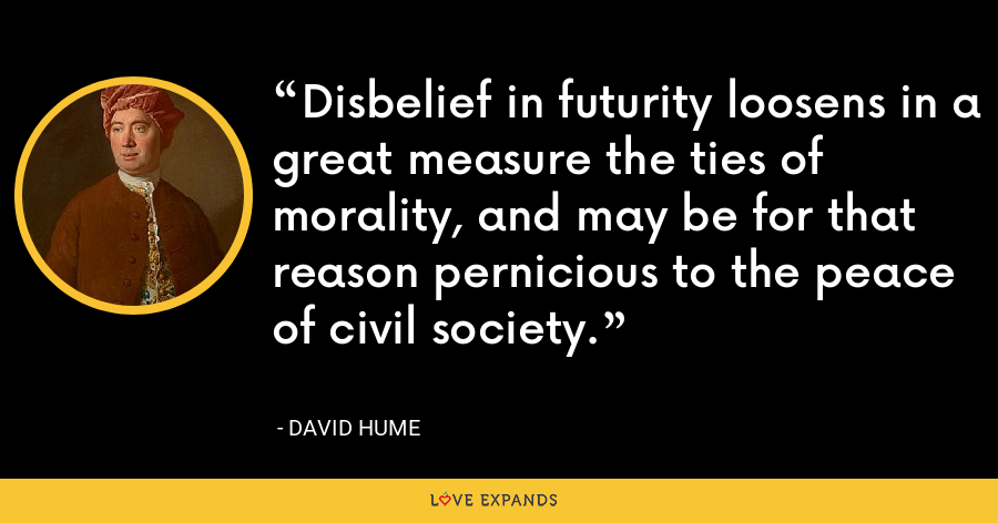 Disbelief in futurity loosens in a great measure the ties of morality, and may be for that reason pernicious to the peace of civil society. - David Hume