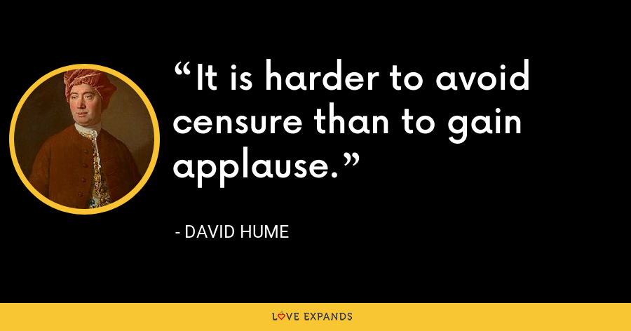 It is harder to avoid censure than to gain applause. - David Hume