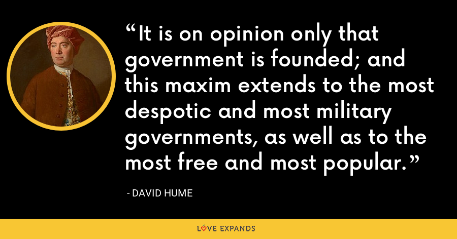 It is on opinion only that government is founded; and this maxim extends to the most despotic and most military governments, as well as to the most free and most popular. - David Hume