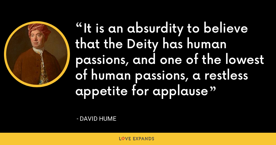 It is an absurdity to believe that the Deity has human passions, and one of the lowest of human passions, a restless appetite for applause - David Hume