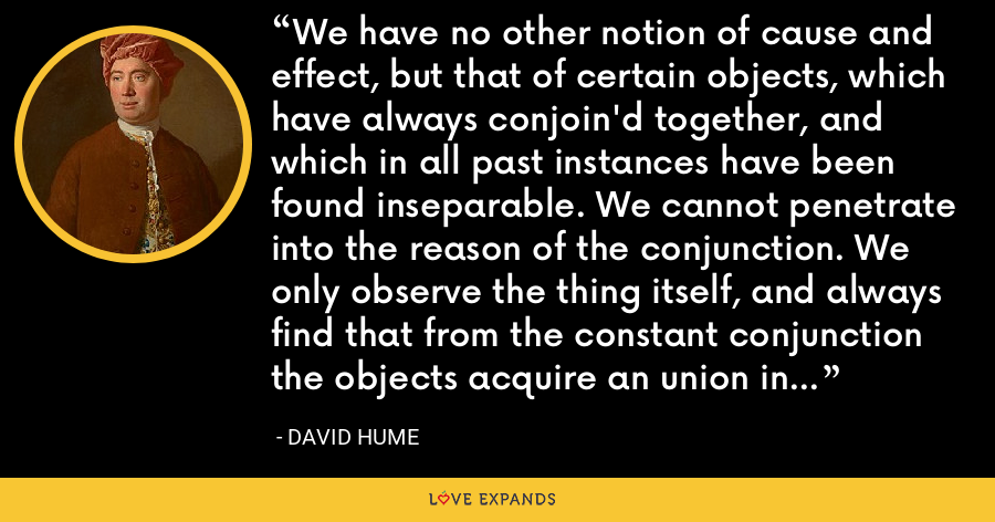 We have no other notion of cause and effect, but that of certain objects, which have always conjoin'd together, and which in all past instances have been found inseparable. We cannot penetrate into the reason of the conjunction. We only observe the thing itself, and always find that from the constant conjunction the objects acquire an union in the imagination. - David Hume