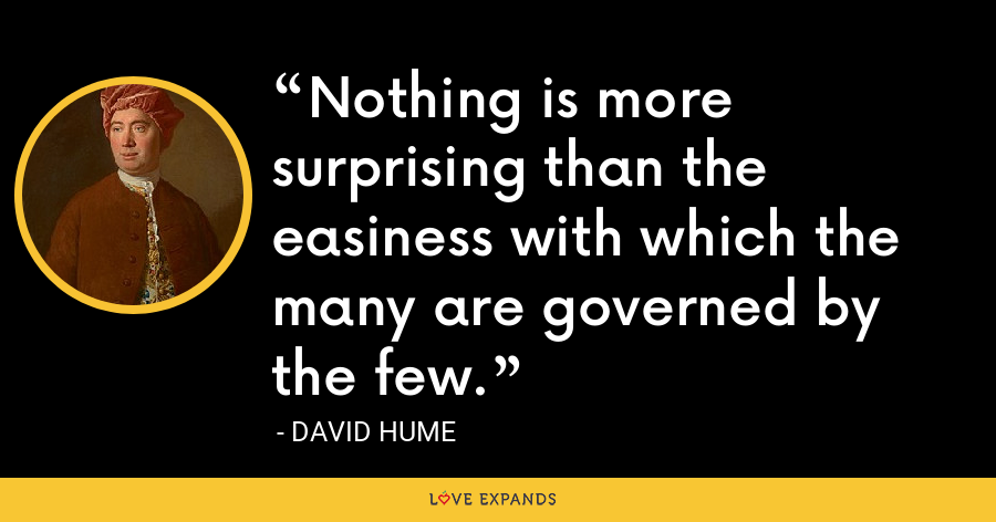 Nothing is more surprising than the easiness with which the many are governed by the few. - David Hume