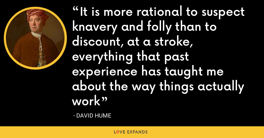 It is more rational to suspect knavery and folly than to discount, at a stroke, everything that past experience has taught me about the way things actually work - David Hume