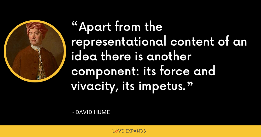 Apart from the representational content of an idea there is another component: its force and vivacity, its impetus. - David Hume