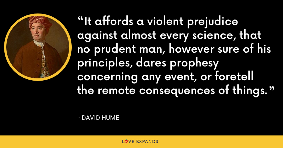 It affords a violent prejudice against almost every science, that no prudent man, however sure of his principles, dares prophesy concerning any event, or foretell the remote consequences of things. - David Hume