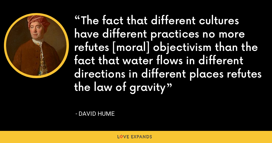 The fact that different cultures have different practices no more refutes [moral] objectivism than the fact that water flows in different directions in different places refutes the law of gravity - David Hume
