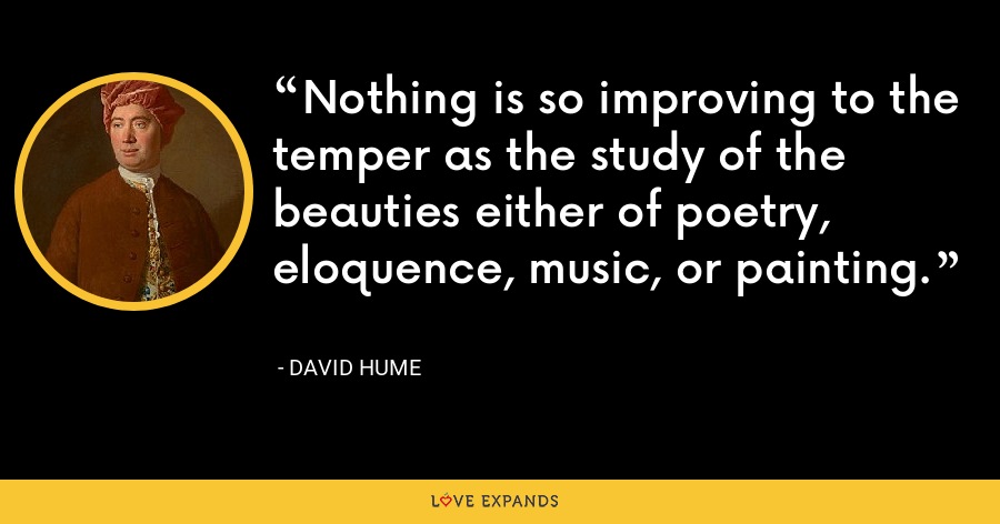 Nothing is so improving to the temper as the study of the beauties either of poetry, eloquence, music, or painting. - David Hume