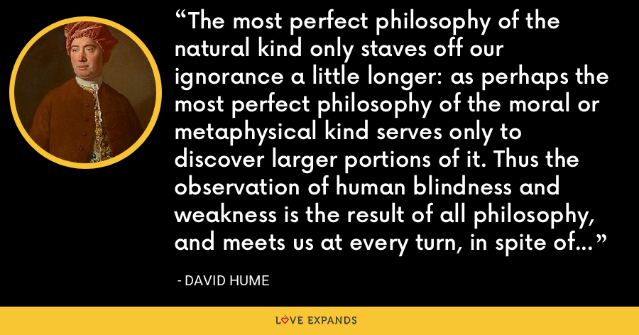 The most perfect philosophy of the natural kind only staves off our ignorance a little longer: as perhaps the most perfect philosophy of the moral or metaphysical kind serves only to discover larger portions of it. Thus the observation of human blindness and weakness is the result of all philosophy, and meets us at every turn, in spite of our endeavours to elude or avoid it. - David Hume