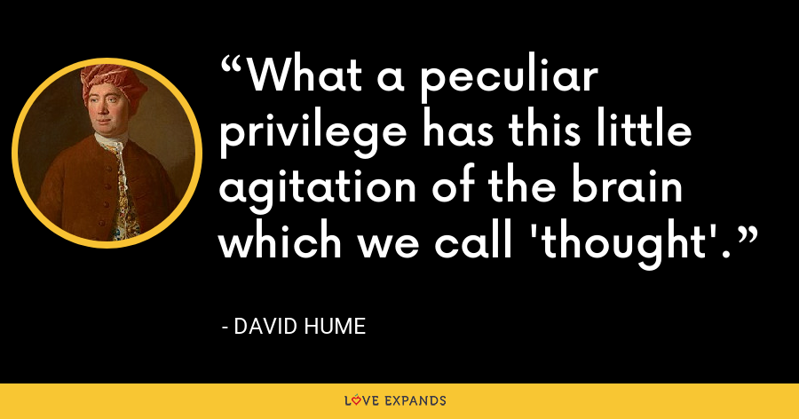 What a peculiar privilege has this little agitation of the brain which we call 'thought'. - David Hume