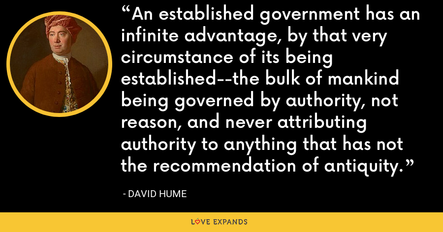 An established government has an infinite advantage, by that very circumstance of its being established--the bulk of mankind being governed by authority, not reason, and never attributing authority to anything that has not the recommendation of antiquity. - David Hume