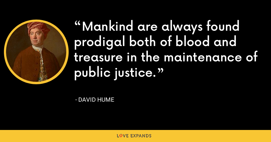 Mankind are always found prodigal both of blood and treasure in the maintenance of public justice. - David Hume