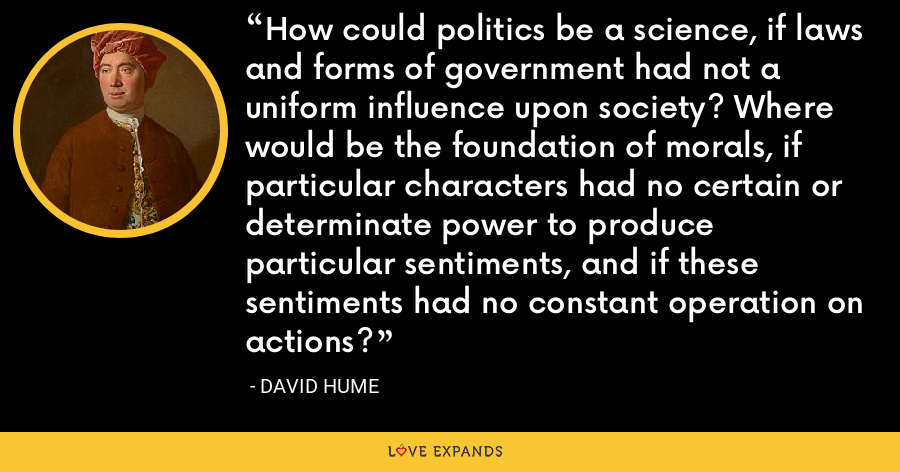 How could politics be a science, if laws and forms of government had not a uniform influence upon society? Where would be the foundation of morals, if particular characters had no certain or determinate power to produce particular sentiments, and if these sentiments had no constant operation on actions? - David Hume