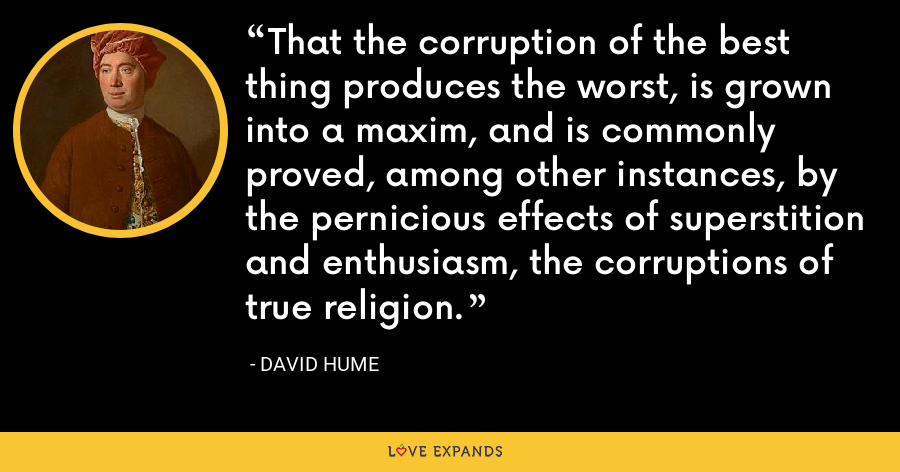 That the corruption of the best thing produces the worst, is grown into a maxim, and is commonly proved, among other instances, by the pernicious effects of superstition and enthusiasm, the corruptions of true religion. - David Hume