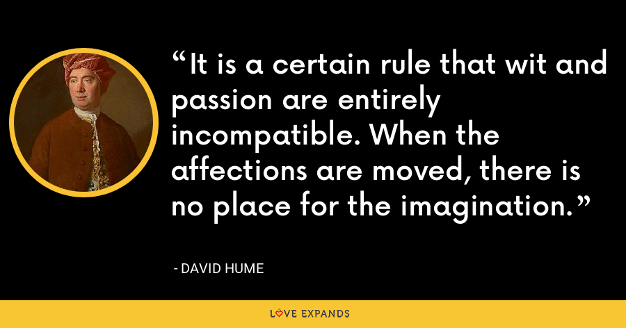 It is a certain rule that wit and passion are entirely incompatible. When the affections are moved, there is no place for the imagination. - David Hume