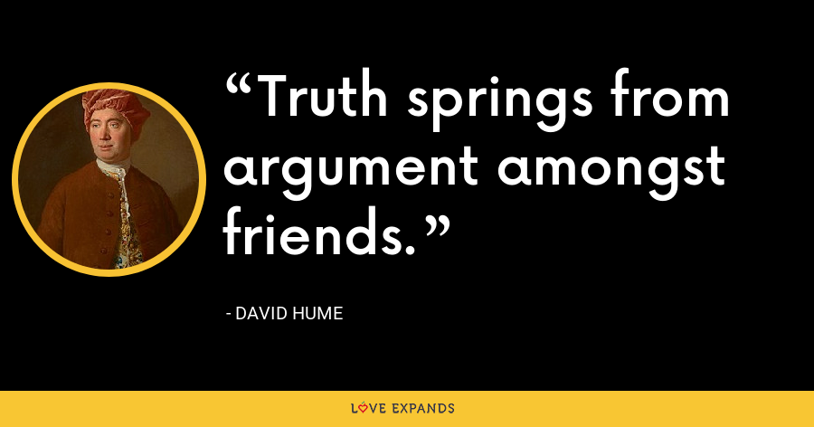 Truth springs from argument amongst friends. - David Hume