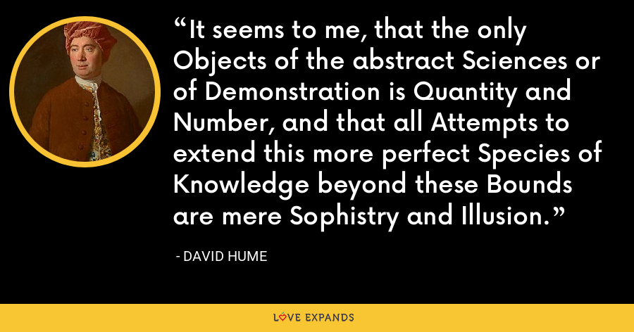 It seems to me, that the only Objects of the abstract Sciences or of Demonstration is Quantity and Number, and that all Attempts to extend this more perfect Species of Knowledge beyond these Bounds are mere Sophistry and Illusion. - David Hume
