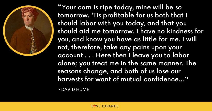 Your corn is ripe today, mine will be so tomorrow. 'Tis profitable for us both that I should labor with you today, and that you should aid me tomorrow. I have no kindness for you, and know you have as little for me. I will not, therefore, take any pains upon your account . . . Here then I leave you to labor alone; you treat me in the same manner. The seasons change, and both of us lose our harvests for want of mutual confidence and security. - David Hume