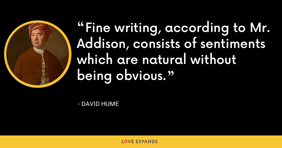 Fine writing, according to Mr. Addison, consists of sentiments which are natural without being obvious. - David Hume