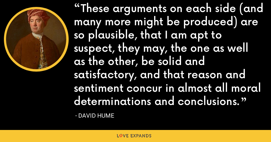 These arguments on each side (and many more might be produced) are so plausible, that I am apt to suspect, they may, the one as well as the other, be solid and satisfactory, and that reason and sentiment concur in almost all moral determinations and conclusions. - David Hume
