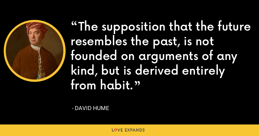 The supposition that the future resembles the past, is not founded on arguments of any kind, but is derived entirely from habit. - David Hume