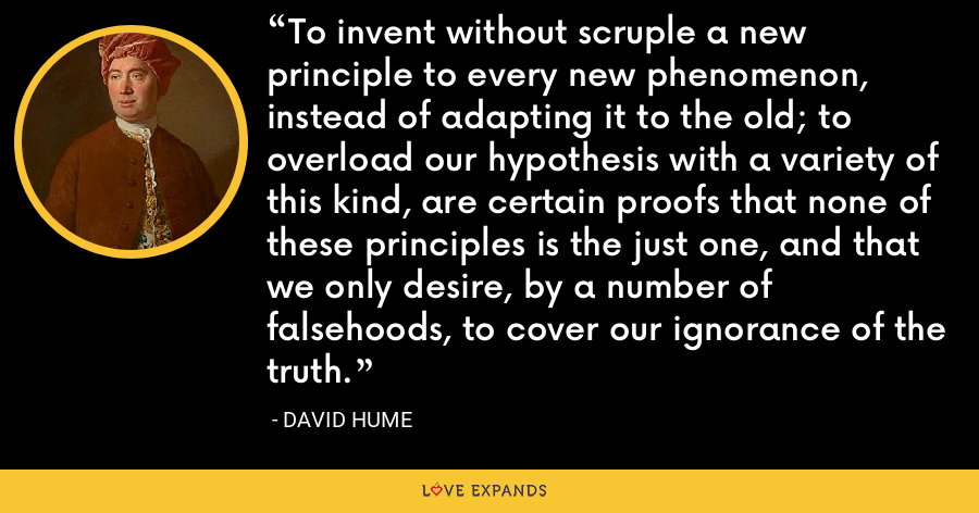 To invent without scruple a new principle to every new phenomenon, instead of adapting it to the old; to overload our hypothesis with a variety of this kind, are certain proofs that none of these principles is the just one, and that we only desire, by a number of falsehoods, to cover our ignorance of the truth. - David Hume