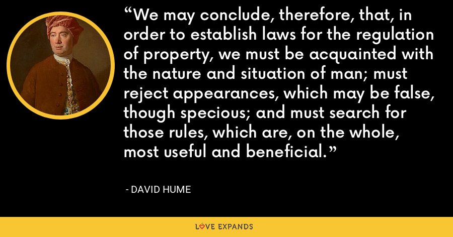 We may conclude, therefore, that, in order to establish laws for the regulation of property, we must be acquainted with the nature and situation of man; must reject appearances, which may be false, though specious; and must search for those rules, which are, on the whole, most useful and beneficial. - David Hume