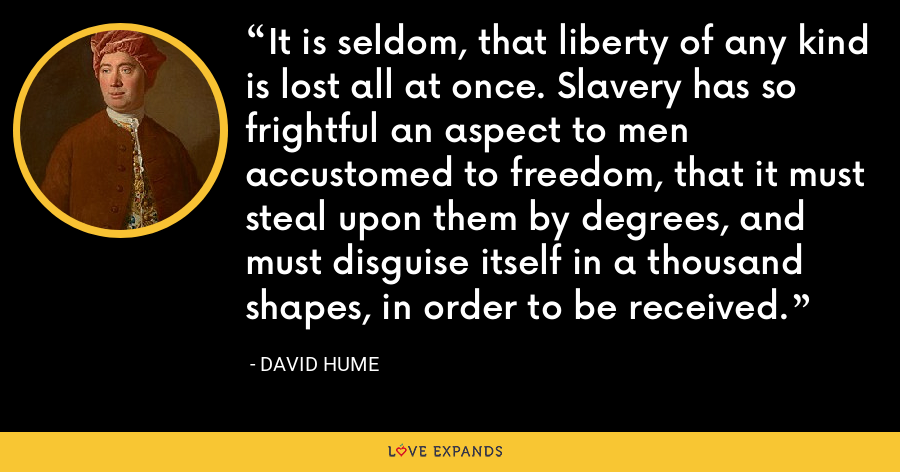 It is seldom, that liberty of any kind is lost all at once. Slavery has so frightful an aspect to men accustomed to freedom, that it must steal upon them by degrees, and must disguise itself in a thousand shapes, in order to be received. - David Hume