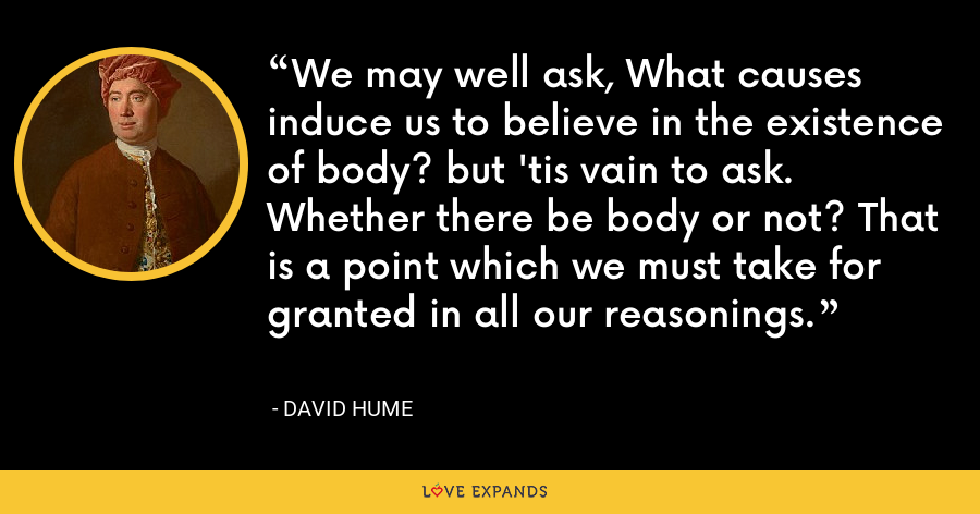 We may well ask, What causes induce us to believe in the existence of body? but 'tis vain to ask. Whether there be body or not? That is a point which we must take for granted in all our reasonings. - David Hume