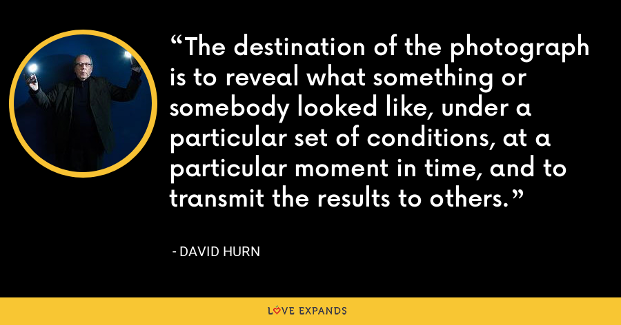 The destination of the photograph is to reveal what something or somebody looked like, under a particular set of conditions, at a particular moment in time, and to transmit the results to others. - David Hurn