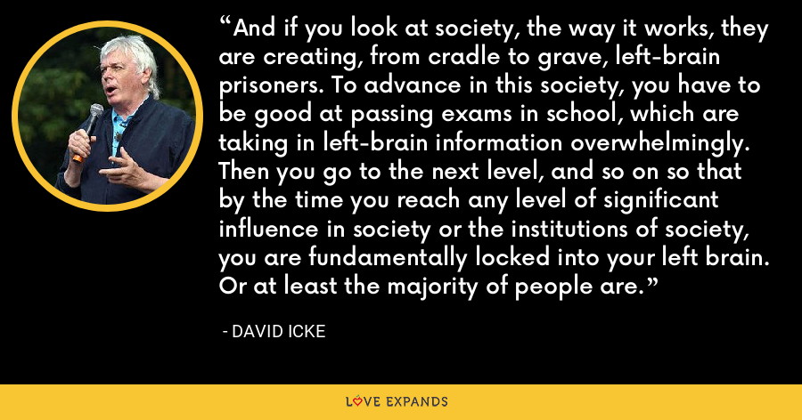 And if you look at society, the way it works, they are creating, from cradle to grave, left-brain prisoners. To advance in this society, you have to be good at passing exams in school, which are taking in left-brain information overwhelmingly. Then you go to the next level, and so on so that by the time you reach any level of significant influence in society or the institutions of society, you are fundamentally locked into your left brain. Or at least the majority of people are. - David Icke