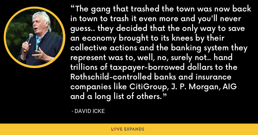 The gang that trashed the town was now back in town to trash it even more and you'll never guess.. they decided that the only way to save an economy brought to its knees by their collective actions and the banking system they represent was to, well, no, surely not.. hand trillions of taxpayer-borrowed dollars to the Rothschild-controlled banks and insurance companies like CitiGroup, J. P. Morgan, AIG and a long list of others. - David Icke