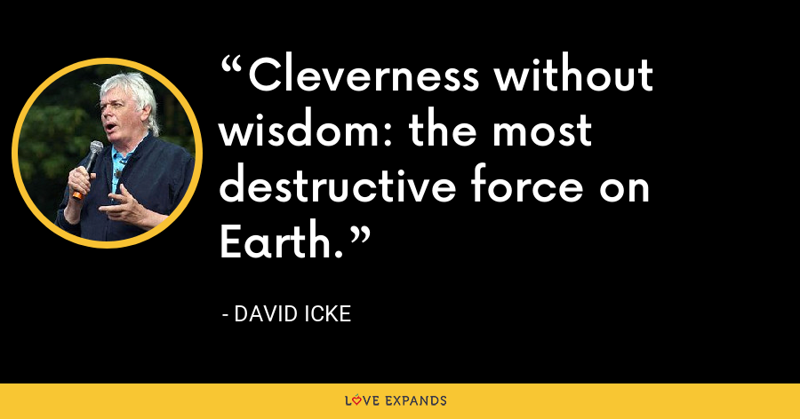 Cleverness without wisdom: the most destructive force on Earth. - David Icke