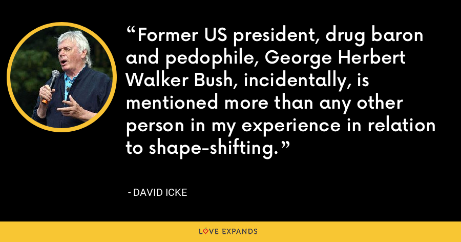 Former US president, drug baron and pedophile, George Herbert Walker Bush, incidentally, is mentioned more than any other person in my experience in relation to shape-shifting. - David Icke
