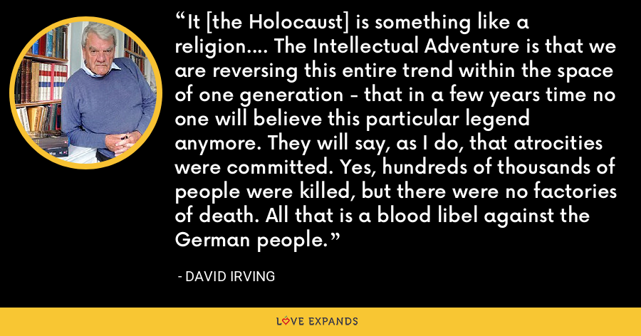 It [the Holocaust] is something like a religion.... The Intellectual Adventure is that we are reversing this entire trend within the space of one generation - that in a few years time no one will believe this particular legend anymore. They will say, as I do, that atrocities were committed. Yes, hundreds of thousands of people were killed, but there were no factories of death. All that is a blood libel against the German people. - David Irving