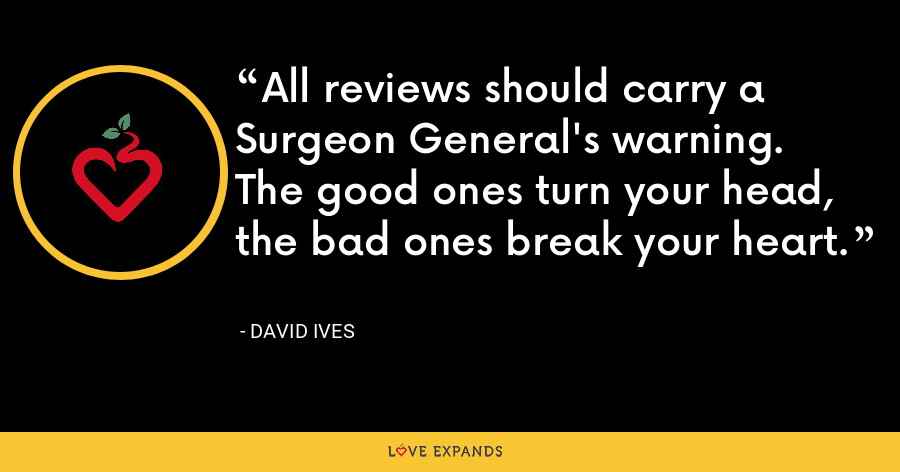 All reviews should carry a Surgeon General's warning. The good ones turn your head, the bad ones break your heart. - David Ives