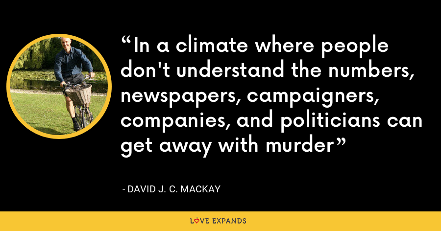In a climate where people don't understand the numbers, newspapers, campaigners, companies, and politicians can get away with murder - David J. C. MacKay