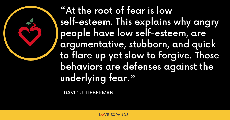 At the root of fear is low self-esteem. This explains why angry people have low self-esteem, are argumentative, stubborn, and quick to flare up yet slow to forgive. Those behaviors are defenses against the underlying fear. - David J. Lieberman