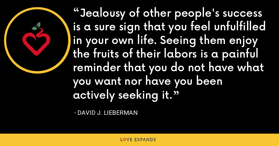 Jealousy of other people's success is a sure sign that you feel unfulfilled in your own life. Seeing them enjoy the fruits of their labors is a painful reminder that you do not have what you want nor have you been actively seeking it. - David J. Lieberman