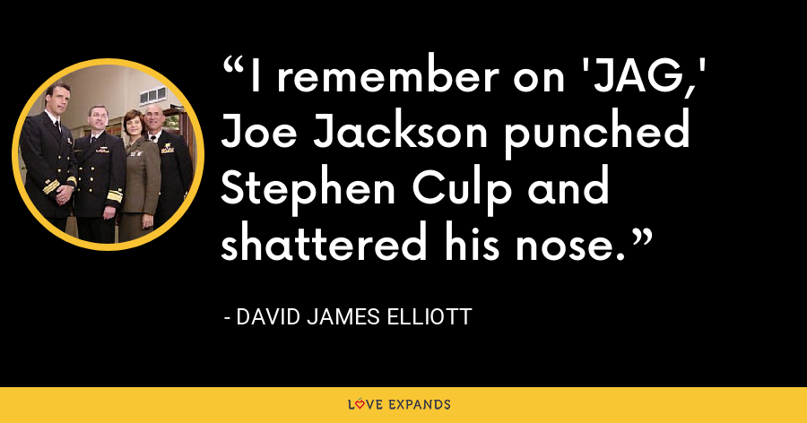 I remember on 'JAG,' Joe Jackson punched Stephen Culp and shattered his nose. - David James Elliott