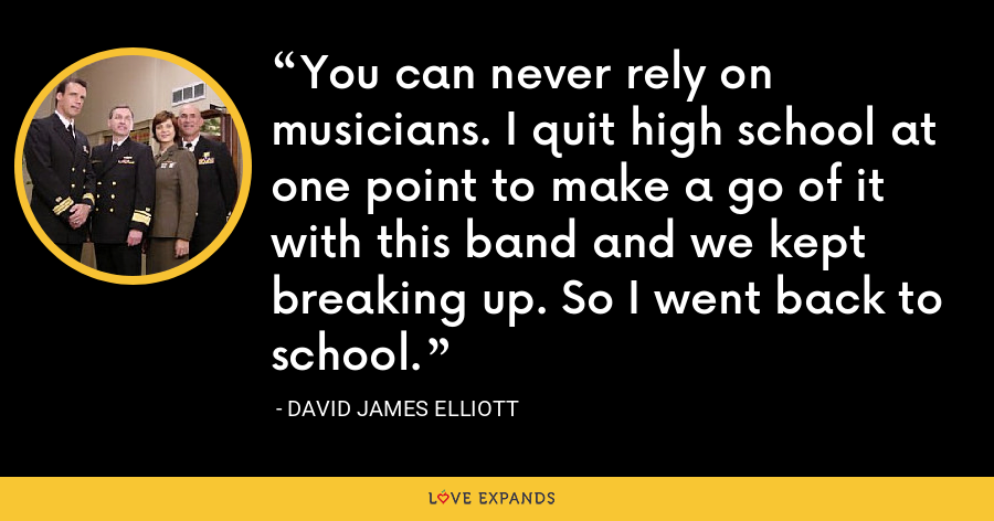 You can never rely on musicians. I quit high school at one point to make a go of it with this band and we kept breaking up. So I went back to school. - David James Elliott