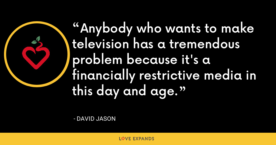 Anybody who wants to make television has a tremendous problem because it's a financially restrictive media in this day and age. - David Jason