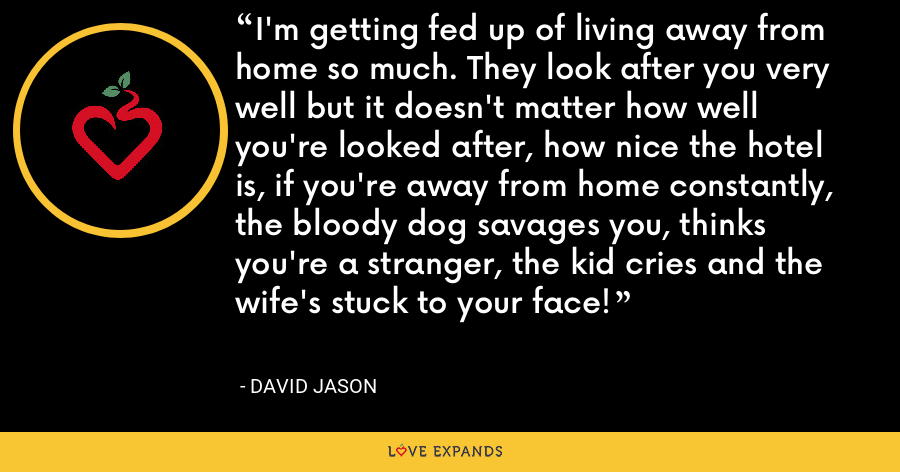 I'm getting fed up of living away from home so much. They look after you very well but it doesn't matter how well you're looked after, how nice the hotel is, if you're away from home constantly, the bloody dog savages you, thinks you're a stranger, the kid cries and the wife's stuck to your face! - David Jason