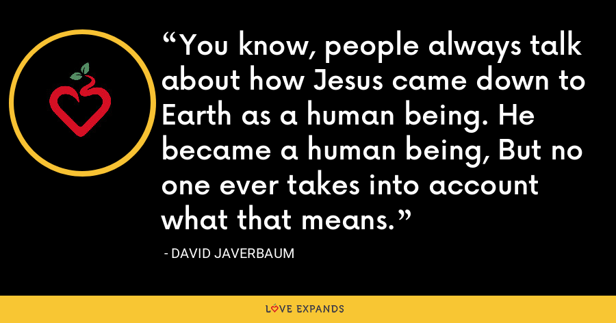 You know, people always talk about how Jesus came down to Earth as a human being. He became a human being, But no one ever takes into account what that means. - David Javerbaum