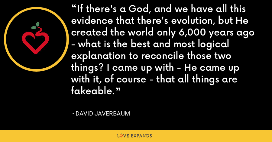If there's a God, and we have all this evidence that there's evolution, but He created the world only 6,000 years ago - what is the best and most logical explanation to reconcile those two things? I came up with - He came up with it, of course - that all things are fakeable. - David Javerbaum