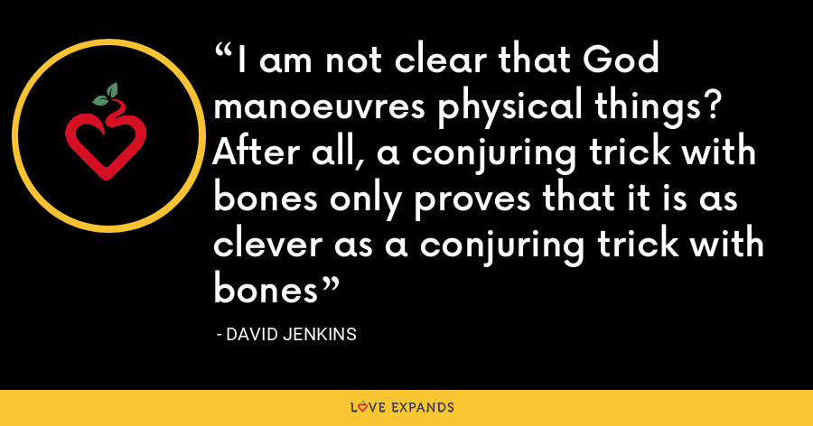 I am not clear that God manoeuvres physical things? After all, a conjuring trick with bones only proves that it is as clever as a conjuring trick with bones - David Jenkins