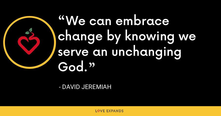 We can embrace change by knowing we serve an unchanging God. - David Jeremiah
